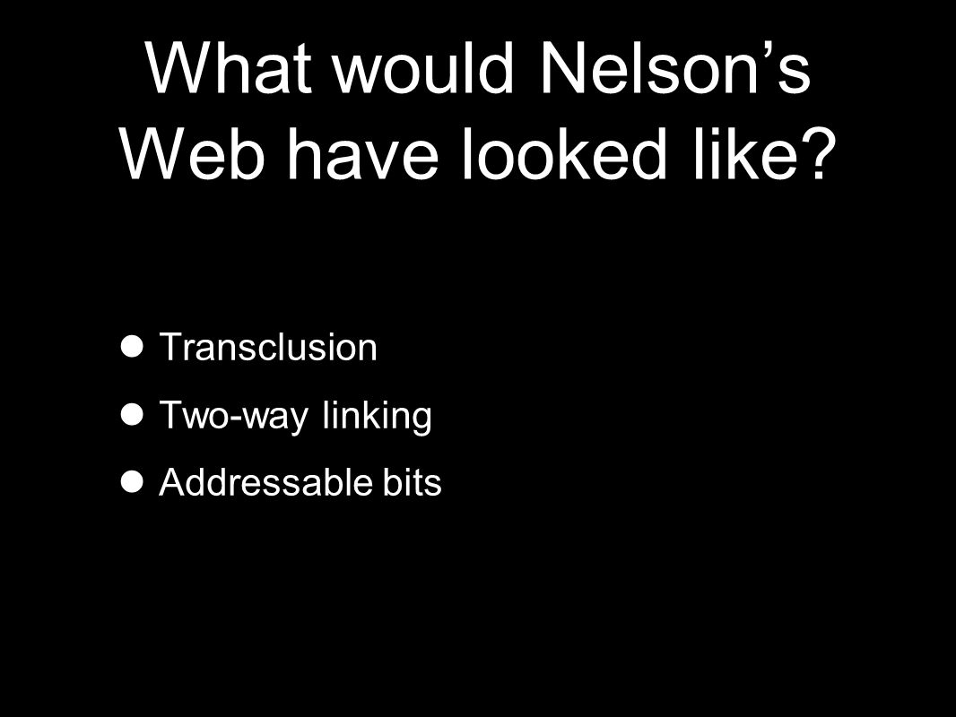 What would Nelson's Web have looked like Transclusion Two-way linking Addressable bits