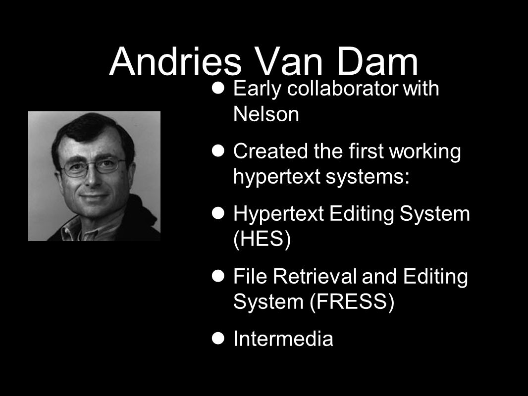Andries Van Dam Early collaborator with Nelson Created the first working hypertext systems: Hypertext Editing System (HES) File Retrieval and Editing System (FRESS) Intermedia
