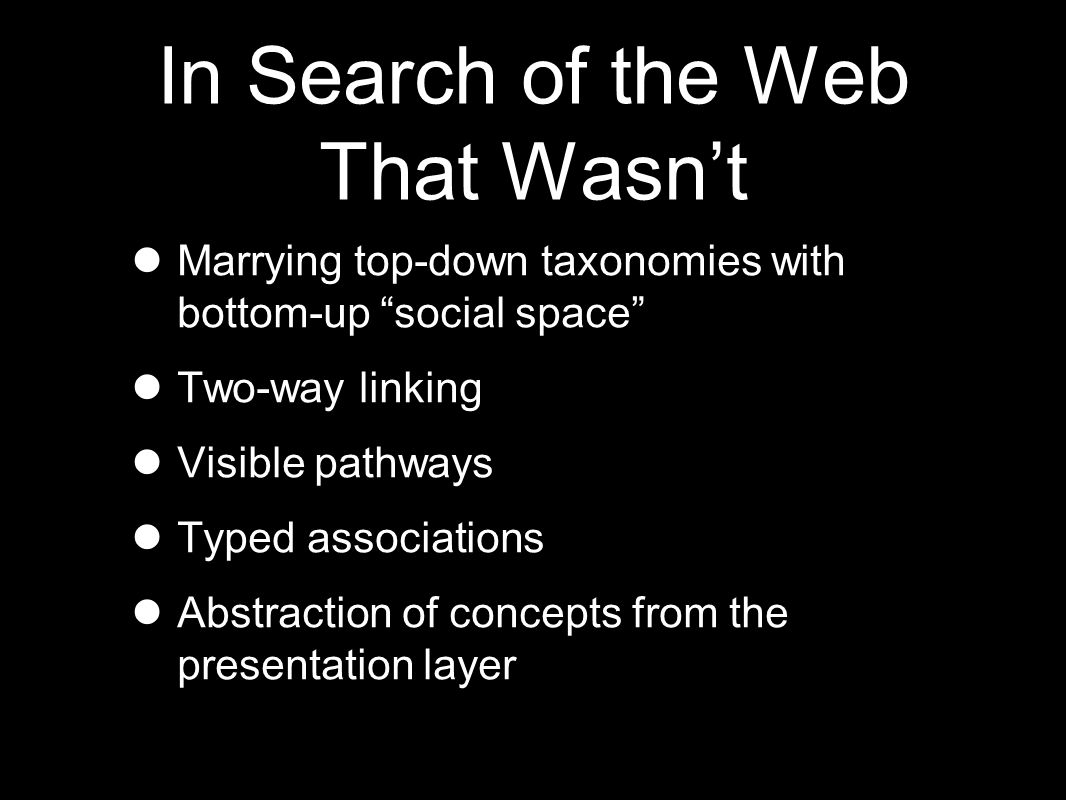 In Search of the Web That Wasn't Marrying top-down taxonomies with bottom-up social space Two-way linking Visible pathways Typed associations Abstraction of concepts from the presentation layer