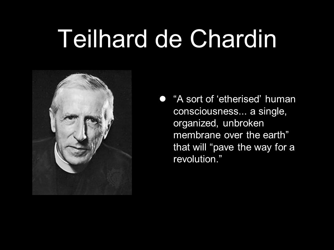Teilhard de Chardin A sort of 'etherised' human consciousness...