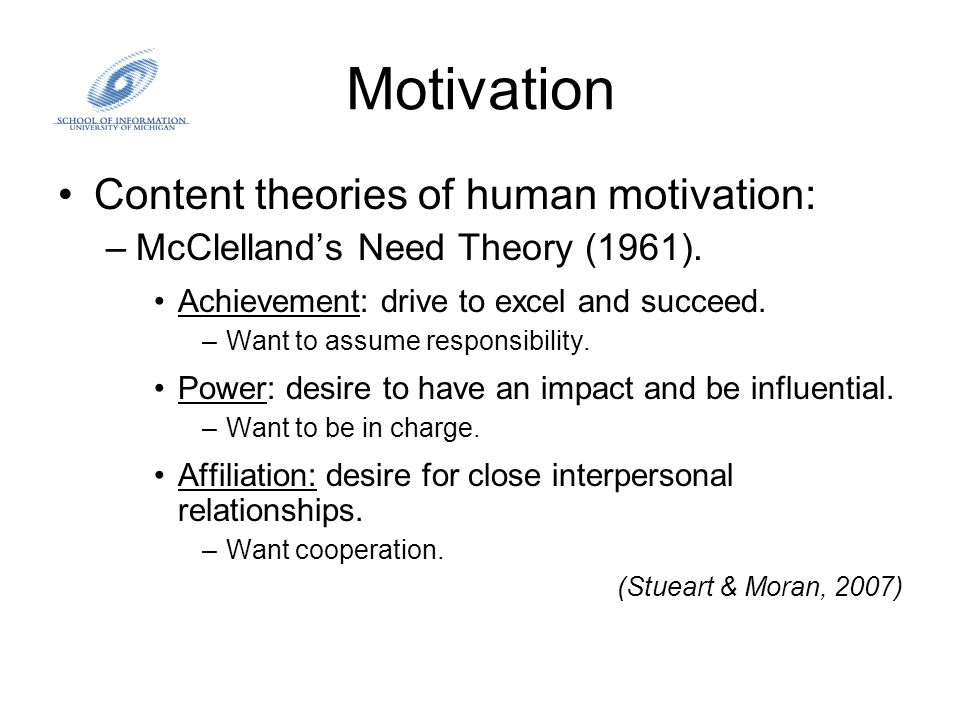 Motivation Content theories of human motivation: –McClelland's Need Theory (1961). Achievement: drive to excel and succeed. –Want to assume responsibi