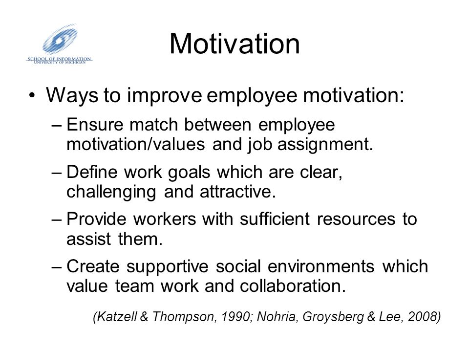 Motivation Ways to improve employee motivation: –Ensure match between employee motivation/values and job assignment. –Define work goals which are clea