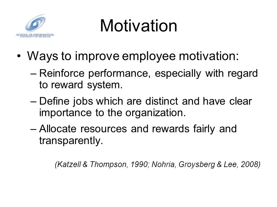 Motivation Ways to improve employee motivation: –Reinforce performance, especially with regard to reward system. –Define jobs which are distinct and h