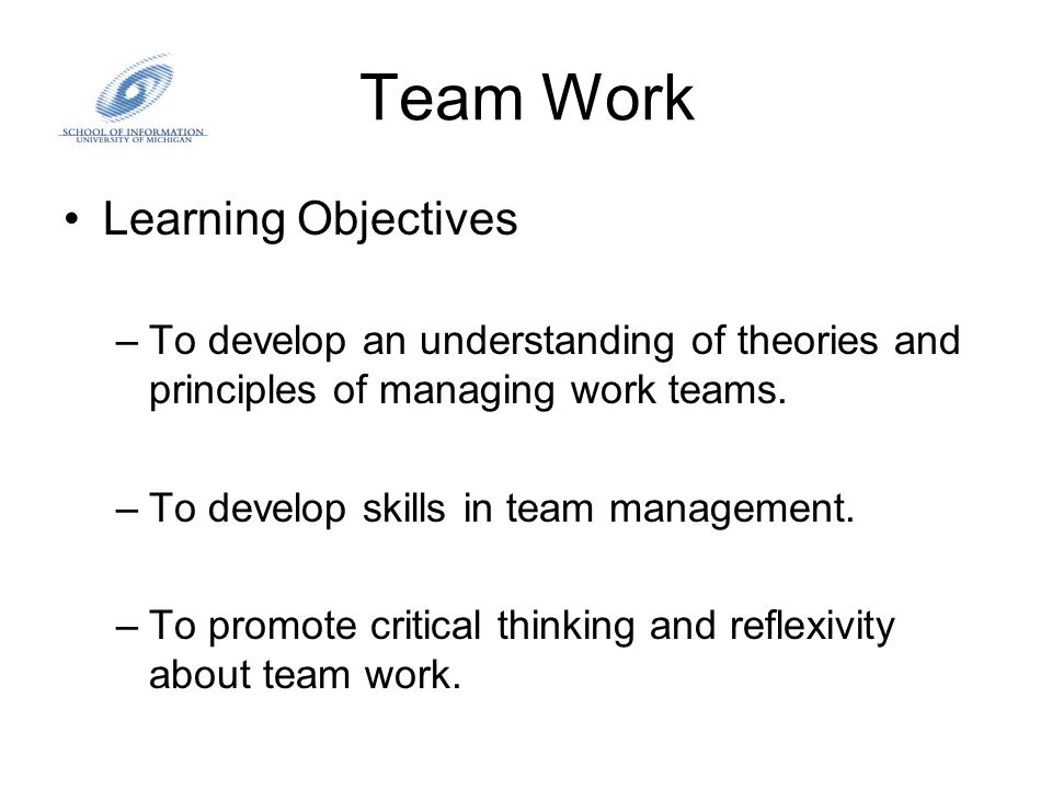 Team Work Learning Objectives –To develop an understanding of theories and principles of managing work teams. –To develop skills in team management. –