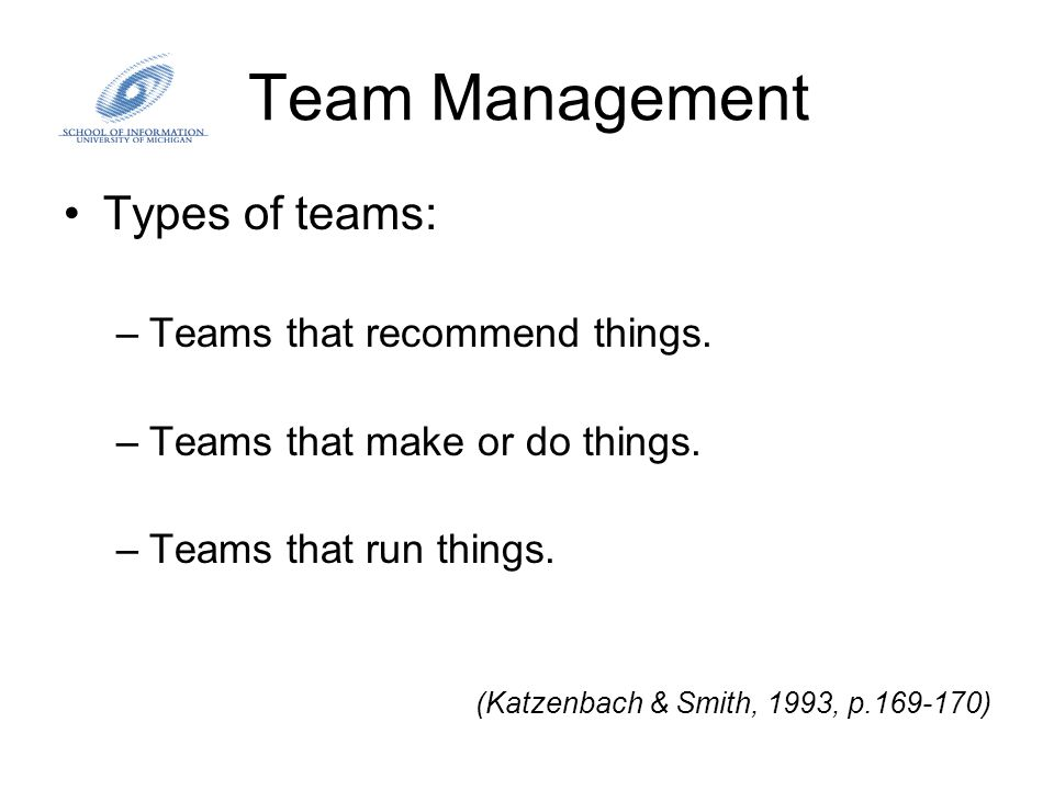 Team Management Types of teams: –Teams that recommend things. –Teams that make or do things. –Teams that run things. (Katzenbach & Smith, 1993, p.169-