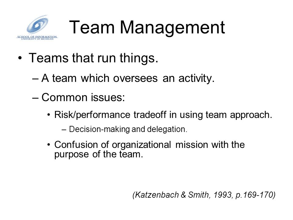 Team Management Teams that run things. –A team which oversees an activity. –Common issues: Risk/performance tradeoff in using team approach. –Decision