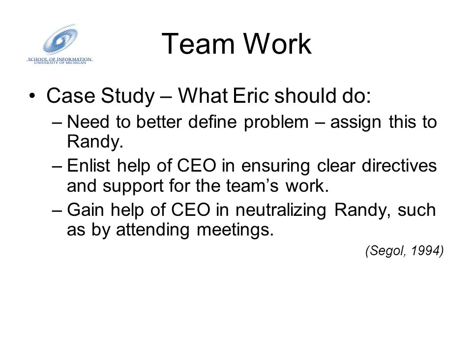 Team Work Case Study – What Eric should do: –Need to better define problem – assign this to Randy. –Enlist help of CEO in ensuring clear directives an