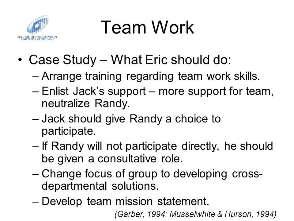 Team Work Case Study – What Eric should do: –Arrange training regarding team work skills. –Enlist Jack's support – more support for team, neutralize R