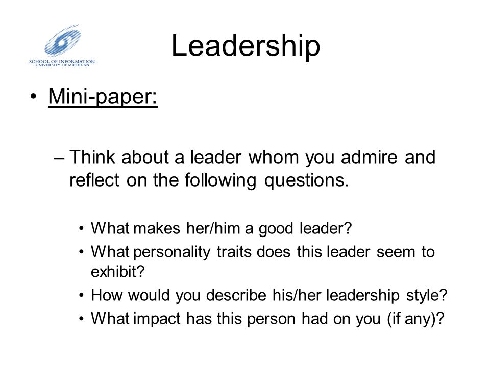 Leadership Mini-paper: –Think about a leader whom you admire and reflect on the following questions. What makes her/him a good leader? What personalit