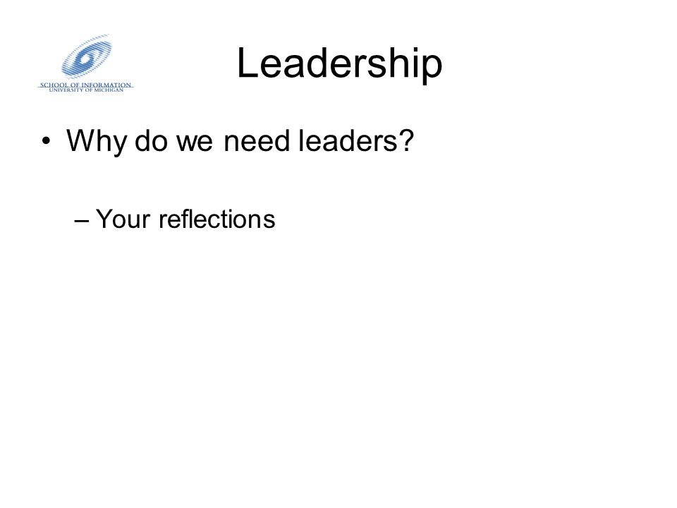 Leadership Why do we need leaders? –Your reflections