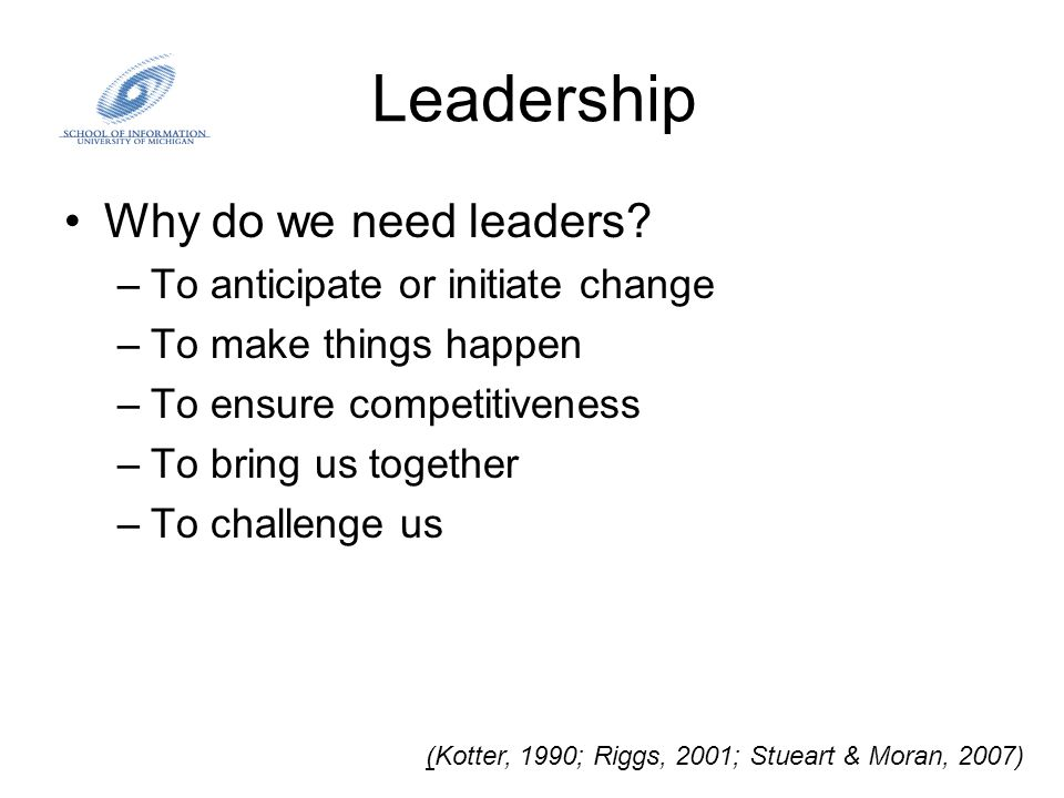 Leadership Why do we need leaders? –To anticipate or initiate change –To make things happen –To ensure competitiveness –To bring us together –To chall