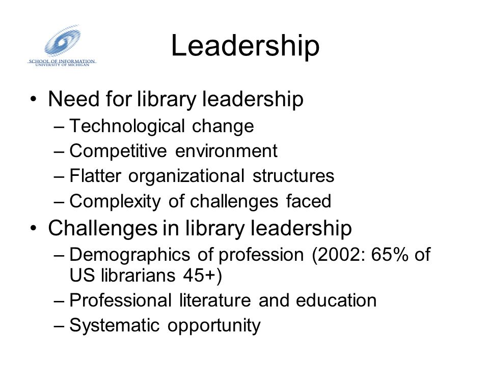 Leadership Need for library leadership –Technological change –Competitive environment –Flatter organizational structures –Complexity of challenges fac