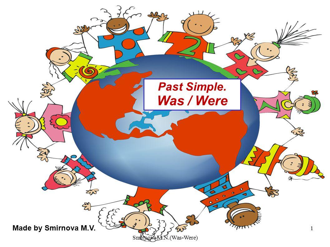 Past Simple. Was / Were Made by Smirnova M.V. 1 Smirnova M.N.(Was-Were)