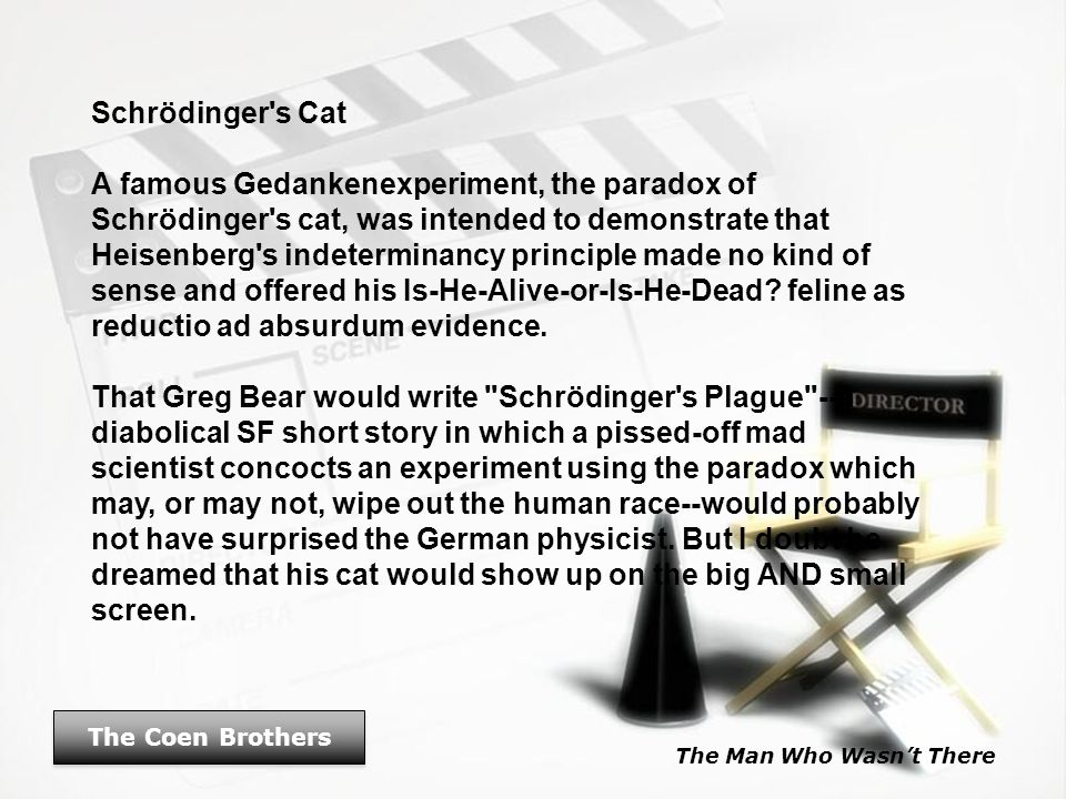 The Man Who Wasn't There The Coen Brothers Schrödinger's Cat A famous Gedankenexperiment, the paradox of Schrödinger's cat, was intended to demonstrat