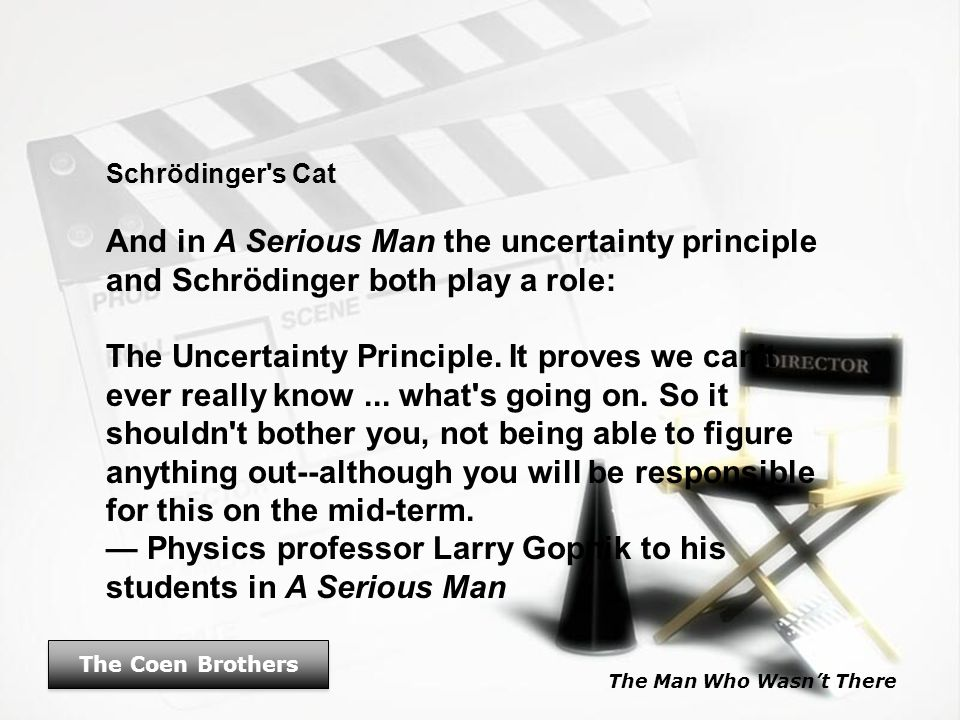 The Man Who Wasn't There The Coen Brothers Schrödinger's Cat And in A Serious Man the uncertainty principle and Schrödinger both play a role: The Unce