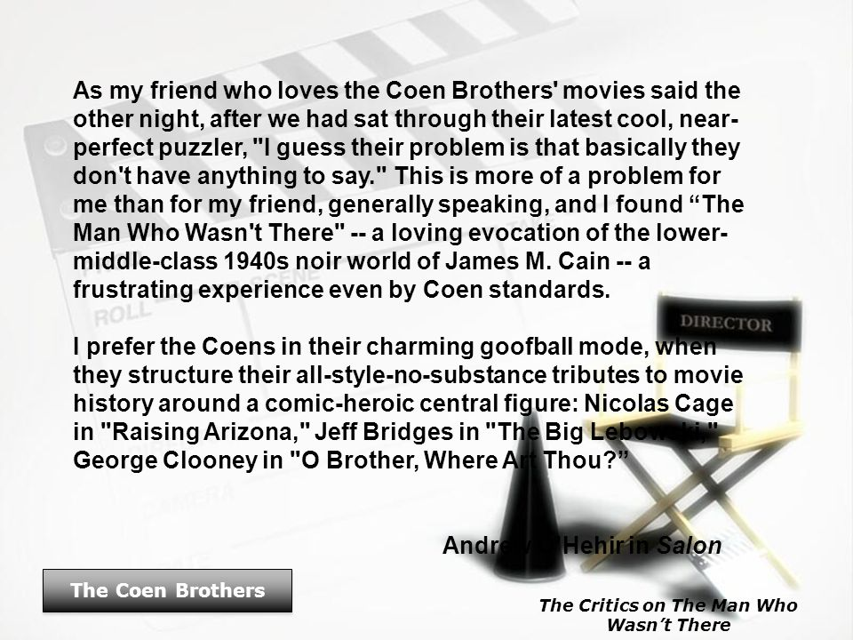 The Coen Brothers As my friend who loves the Coen Brothers' movies said the other night, after we had sat through their latest cool, near- perfect puz