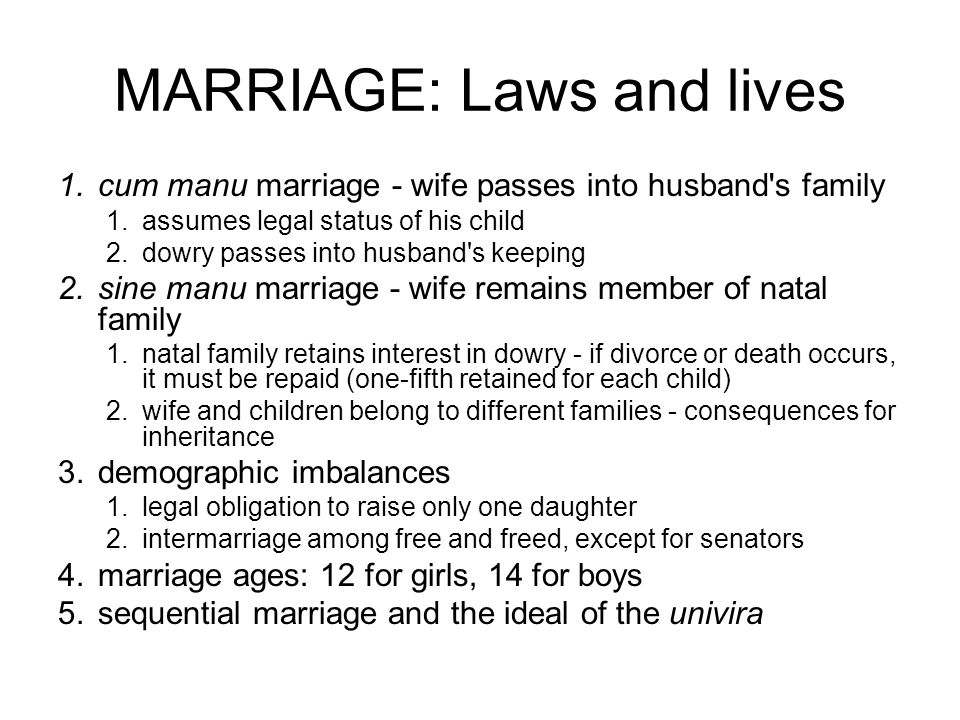 MARRIAGE: Laws and lives 1.cum manu marriage - wife passes into husband s family 1.assumes legal status of his child 2.dowry passes into husband s keeping 2.sine manu marriage - wife remains member of natal family 1.natal family retains interest in dowry - if divorce or death occurs, it must be repaid (one-fifth retained for each child) 2.wife and children belong to different families - consequences for inheritance 3.demographic imbalances 1.legal obligation to raise only one daughter 2.intermarriage among free and freed, except for senators 4.marriage ages: 12 for girls, 14 for boys 5.sequential marriage and the ideal of the univira