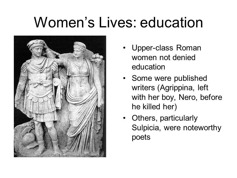 Women's Lives: education Upper-class Roman women not denied education Some were published writers (Agrippina, left with her boy, Nero, before he killed her) Others, particularly Sulpicia, were noteworthy poets