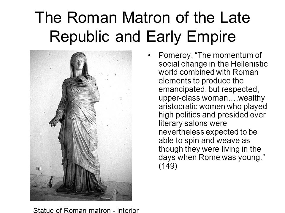 The Roman Matron of the Late Republic and Early Empire Pomeroy, The momentum of social change in the Hellenistic world combined with Roman elements to produce the emancipated, but respected, upper-class woman….wealthy aristocratic women who played high politics and presided over literary salons were nevertheless expected to be able to spin and weave as though they were living in the days when Rome was young. (149) Statue of Roman matron - interior
