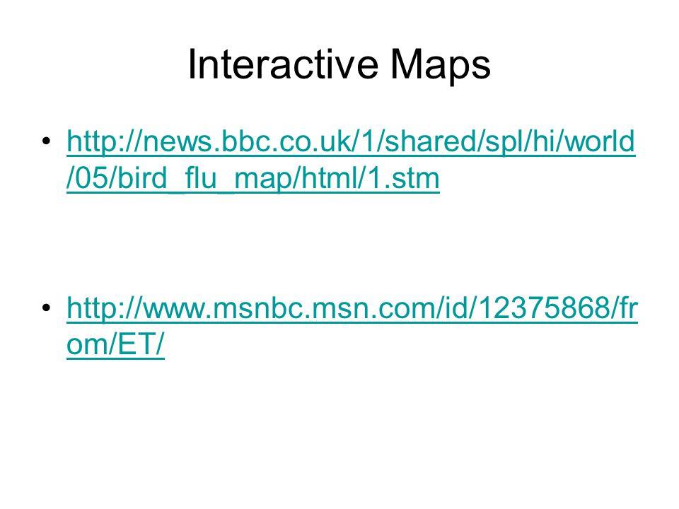 Interactive Maps http://news.bbc.co.uk/1/shared/spl/hi/world /05/bird_flu_map/html/1.stmhttp://news.bbc.co.uk/1/shared/spl/hi/world /05/bird_flu_map/html/1.stm http://www.msnbc.msn.com/id/12375868/fr om/ET/http://www.msnbc.msn.com/id/12375868/fr om/ET/