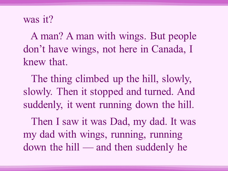 was it? A man? A man with wings. But people don't have wings, not here in Canada, I knew that. The thing climbed up the hill, slowly, slowly. Then it