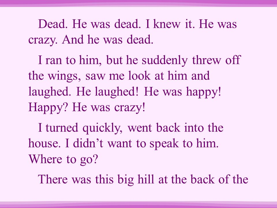 Dead. He was dead. I knew it. He was crazy. And he was dead. I ran to him, but he suddenly threw off the wings, saw me look at him and laughed. He lau