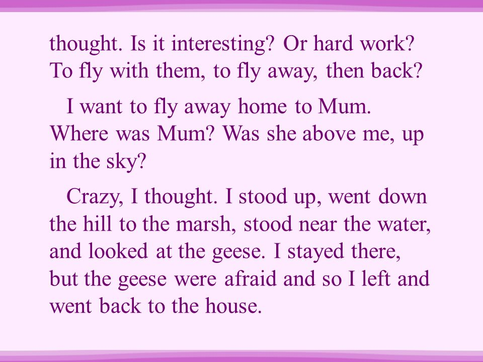 thought. Is it interesting? Or hard work? To fly with them, to fly away, then back? I want to fly away home to Mum. Where was Mum? Was she above me, u
