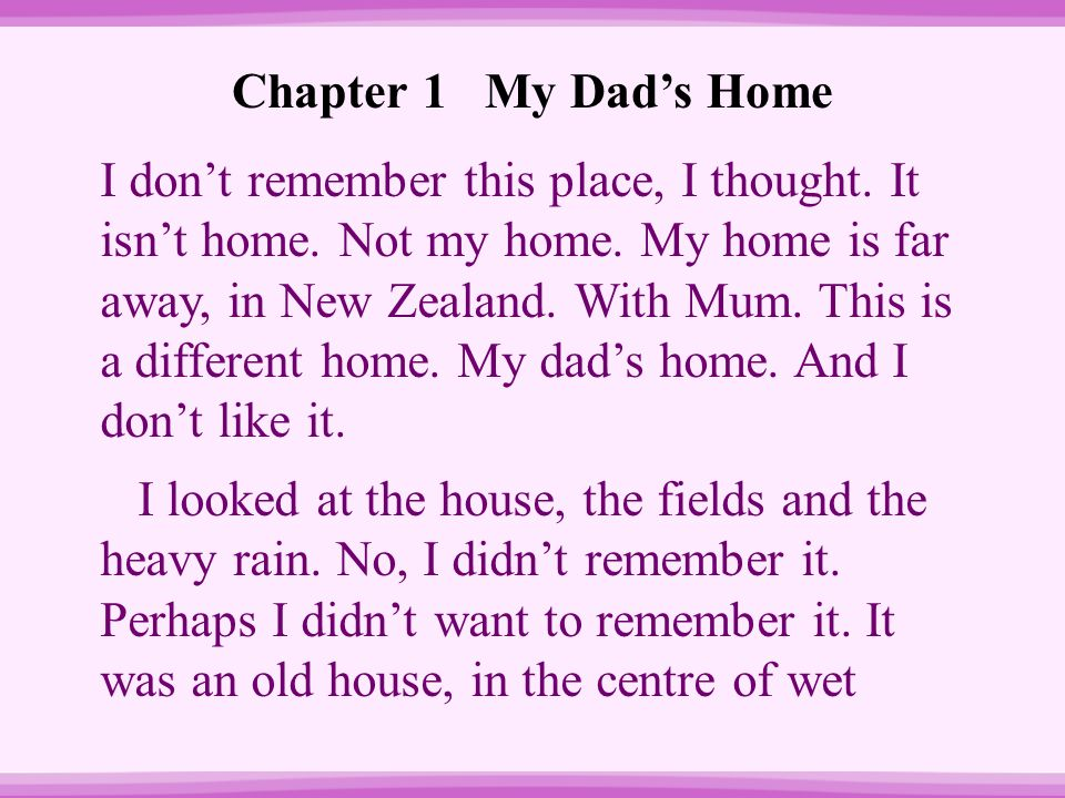 Chapter 1 My Dad's Home I don't remember this place, I thought. It isn't home. Not my home. My home is far away, in New Zealand. With Mum. This is a d