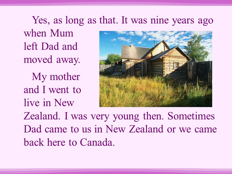 Yes, as long as that. It was nine years ago when Mum left Dad and moved away. My mother and I went to live in New Zealand. I was very young then. Some