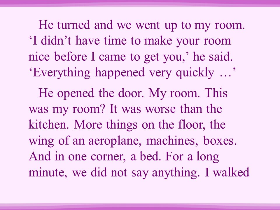 He turned and we went up to my room. 'I didn't have time to make your room nice before I came to get you,' he said. 'Everything happened very quickly