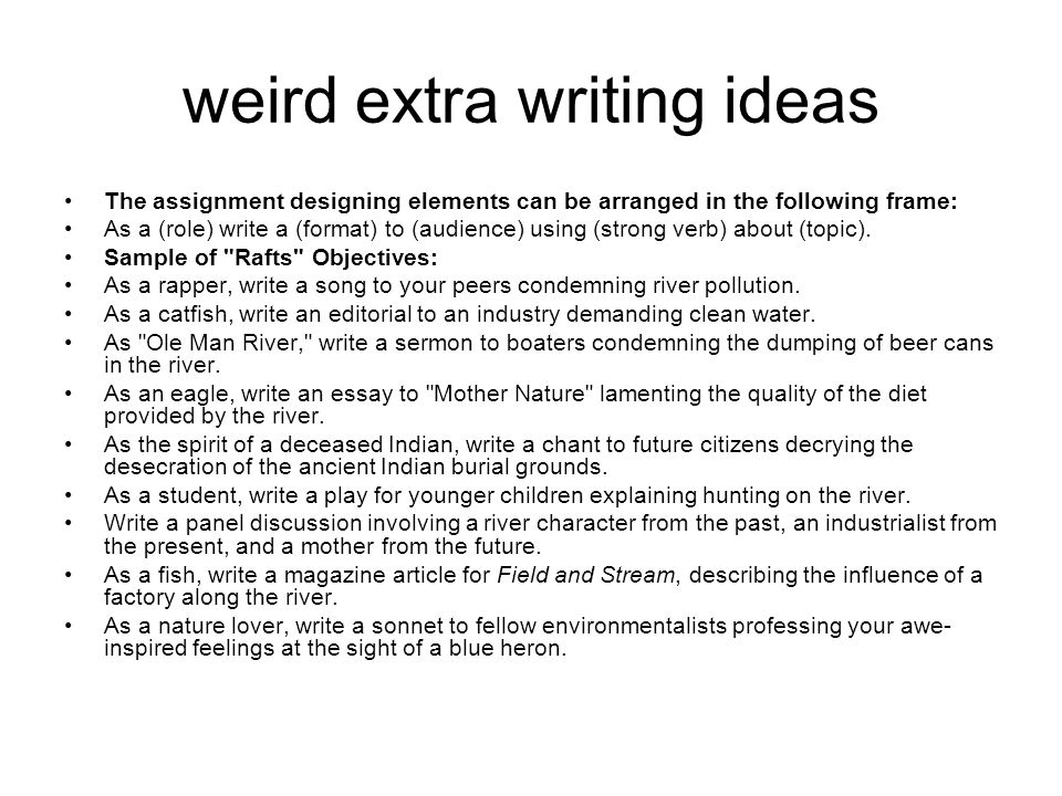 weird extra writing ideas The assignment designing elements can be arranged in the following frame: As a (role) write a (format) to (audience) using (strong verb) about (topic).