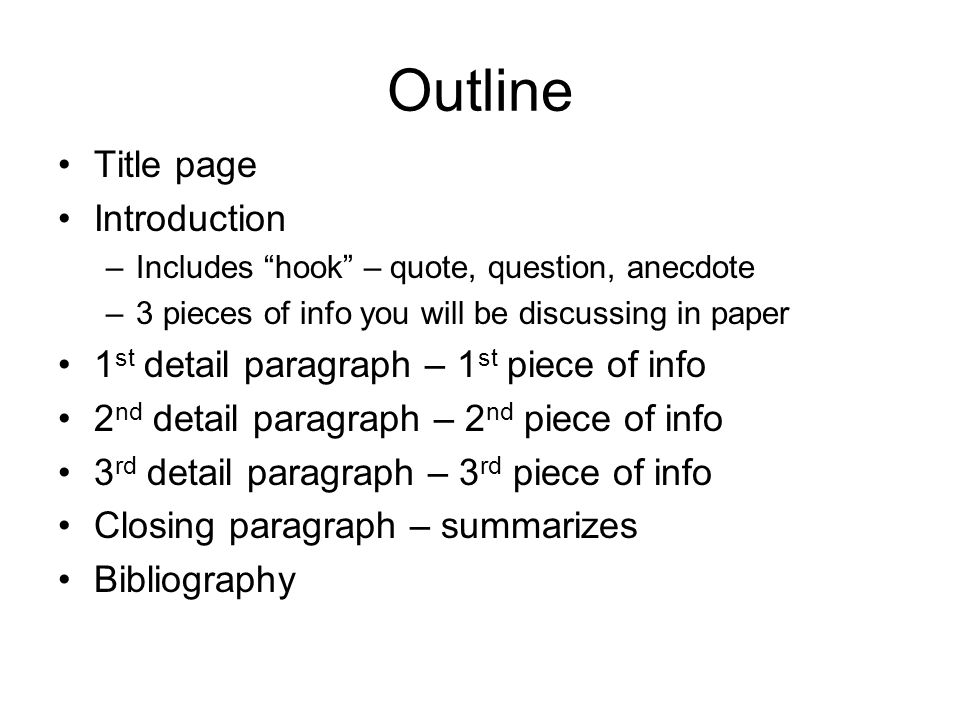 Outline Title page Introduction –Includes hook – quote, question, anecdote –3 pieces of info you will be discussing in paper 1 st detail paragraph – 1 st piece of info 2 nd detail paragraph – 2 nd piece of info 3 rd detail paragraph – 3 rd piece of info Closing paragraph – summarizes Bibliography