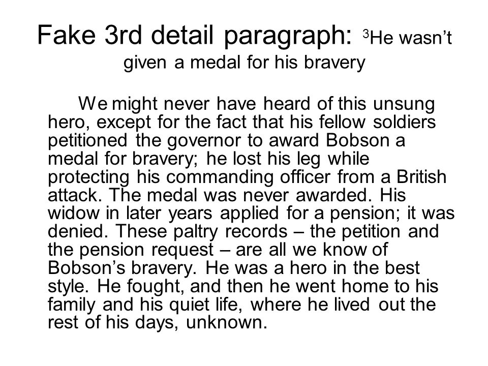 Fake 3rd detail paragraph: 3 He wasn't given a medal for his bravery We might never have heard of this unsung hero, except for the fact that his fellow soldiers petitioned the governor to award Bobson a medal for bravery; he lost his leg while protecting his commanding officer from a British attack.