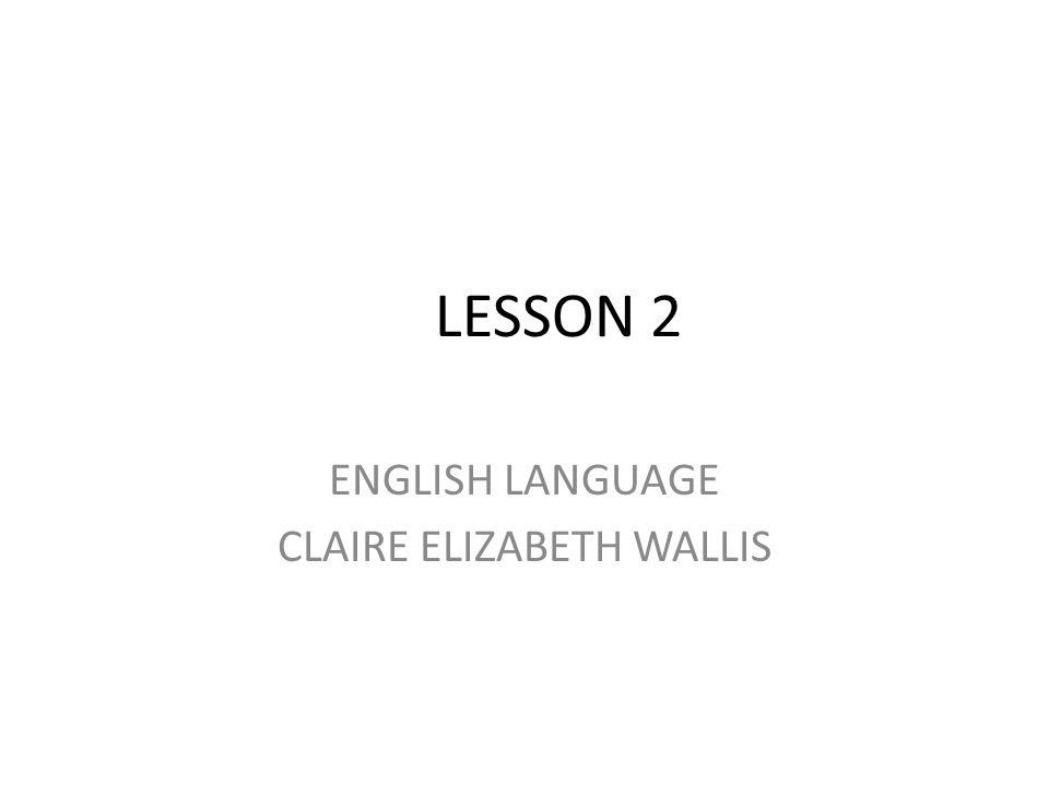 LESSON 2 ENGLISH LANGUAGE CLAIRE ELIZABETH WALLIS