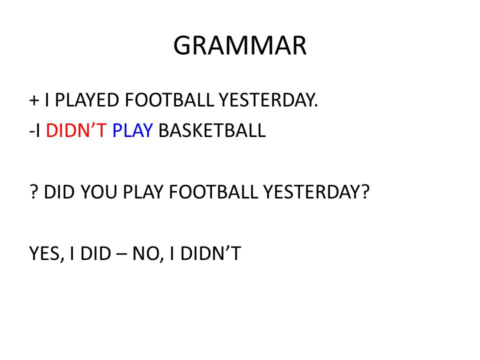 GRAMMAR + I PLAYED FOOTBALL YESTERDAY. -I DIDN'T PLAY BASKETBALL .