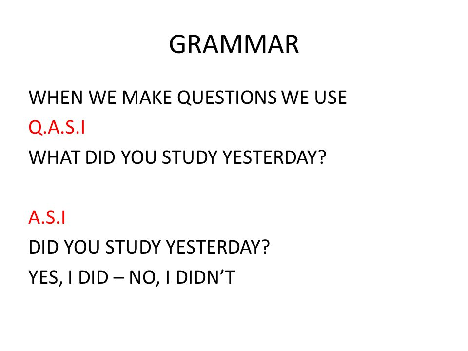GRAMMAR WHEN WE MAKE QUESTIONS WE USE Q.A.S.I WHAT DID YOU STUDY YESTERDAY.