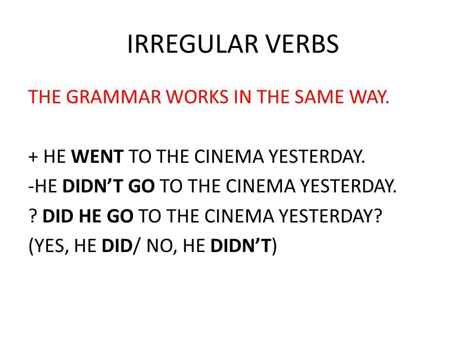 IRREGULAR VERBS THE GRAMMAR WORKS IN THE SAME WAY.