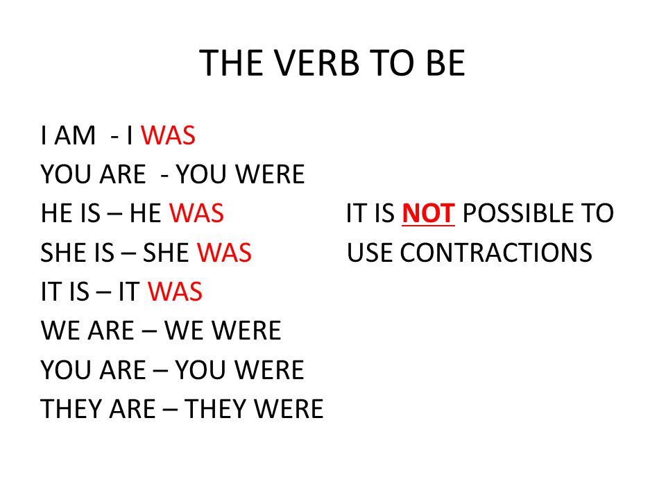 THE VERB TO BE I AM - I WAS YOU ARE - YOU WERE HE IS – HE WAS IT IS NOT POSSIBLE TO SHE IS – SHE WAS USE CONTRACTIONS IT IS – IT WAS WE ARE – WE WERE YOU ARE – YOU WERE THEY ARE – THEY WERE