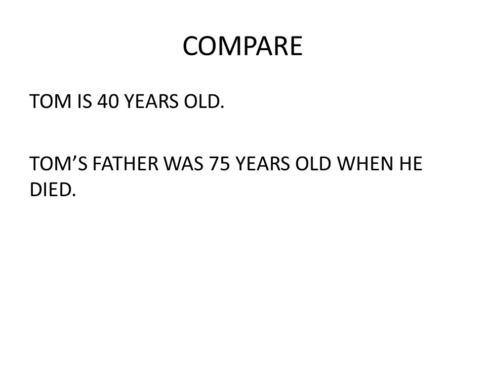 COMPARE TOM IS 40 YEARS OLD. TOM'S FATHER WAS 75 YEARS OLD WHEN HE DIED.