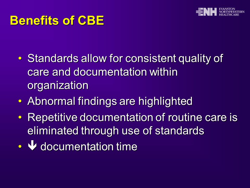 Benefits of CBE Standards allow for consistent quality of care and documentation within organizationStandards allow for consistent quality of care and documentation within organization Abnormal findings are highlightedAbnormal findings are highlighted Repetitive documentation of routine care is eliminated through use of standardsRepetitive documentation of routine care is eliminated through use of standards  documentation time  documentation time