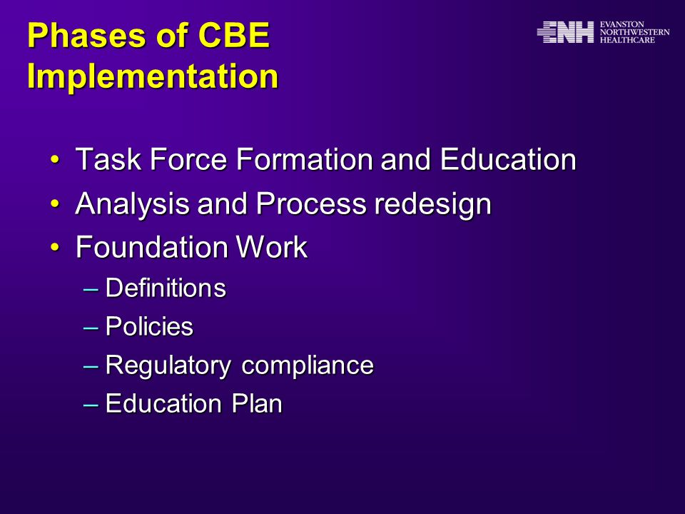 Phases of CBE Implementation Task Force Formation and EducationTask Force Formation and Education Analysis and Process redesignAnalysis and Process redesign Foundation WorkFoundation Work –Definitions –Policies –Regulatory compliance –Education Plan