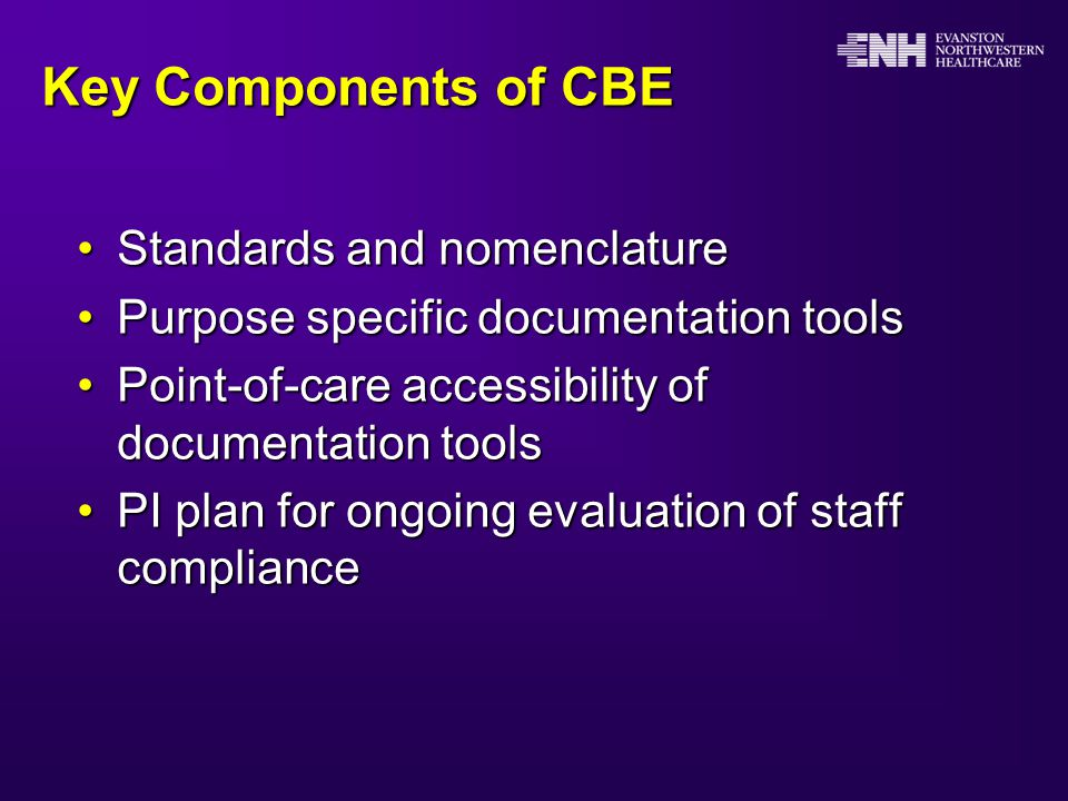 Key Components of CBE Standards and nomenclatureStandards and nomenclature Purpose specific documentation toolsPurpose specific documentation tools Point-of-care accessibility of documentation toolsPoint-of-care accessibility of documentation tools PI plan for ongoing evaluation of staff compliancePI plan for ongoing evaluation of staff compliance