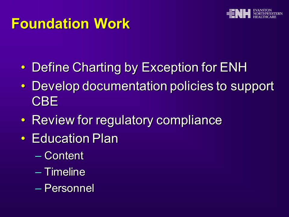 Foundation Work Define Charting by Exception for ENHDefine Charting by Exception for ENH Develop documentation policies to support CBEDevelop documentation policies to support CBE Review for regulatory complianceReview for regulatory compliance Education PlanEducation Plan –Content –Timeline –Personnel