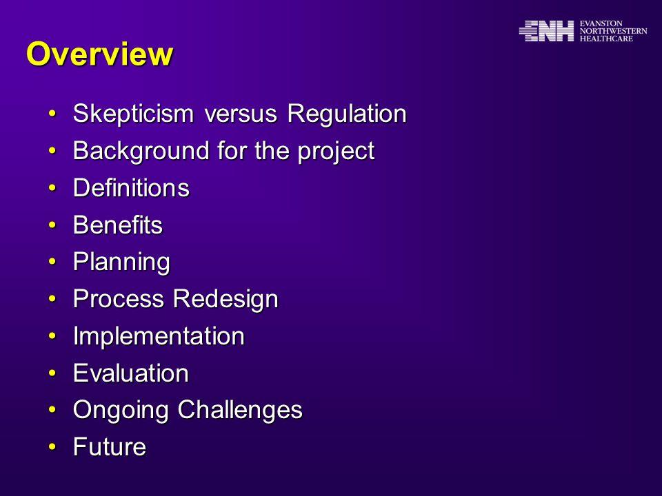 Overview Skepticism versus RegulationSkepticism versus Regulation Background for the projectBackground for the project DefinitionsDefinitions BenefitsBenefits PlanningPlanning Process RedesignProcess Redesign ImplementationImplementation EvaluationEvaluation Ongoing ChallengesOngoing Challenges FutureFuture