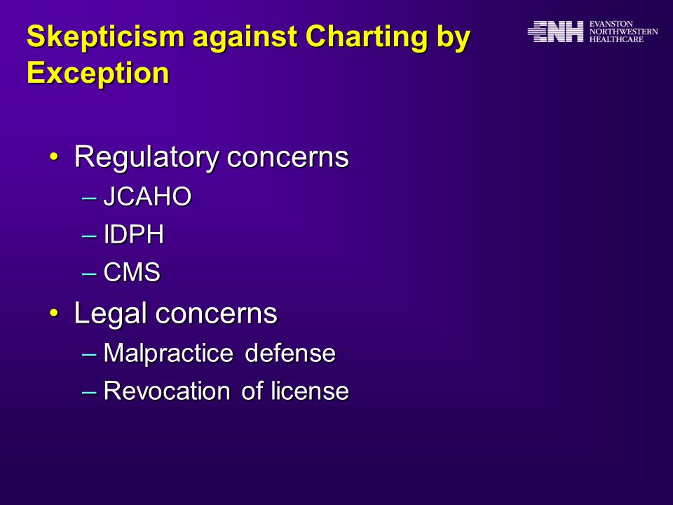 Skepticism against Charting by Exception Regulatory concernsRegulatory concerns –JCAHO –IDPH –CMS Legal concernsLegal concerns –Malpractice defense –Revocation of license
