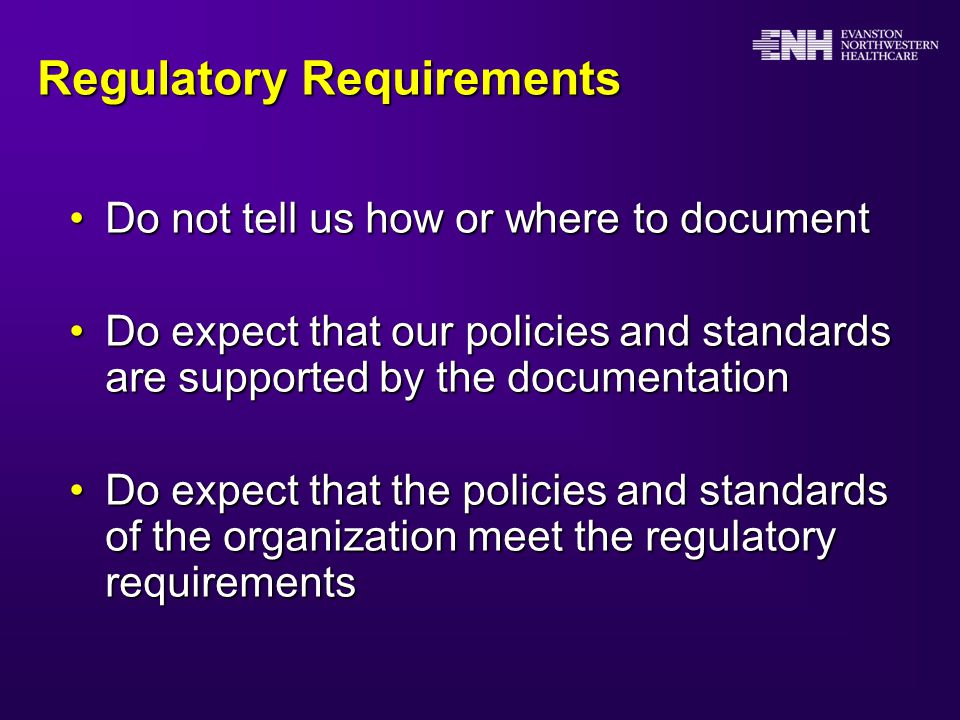Regulatory Requirements Do not tell us how or where to documentDo not tell us how or where to document Do expect that our policies and standards are supported by the documentationDo expect that our policies and standards are supported by the documentation Do expect that the policies and standards of the organization meet the regulatory requirementsDo expect that the policies and standards of the organization meet the regulatory requirements