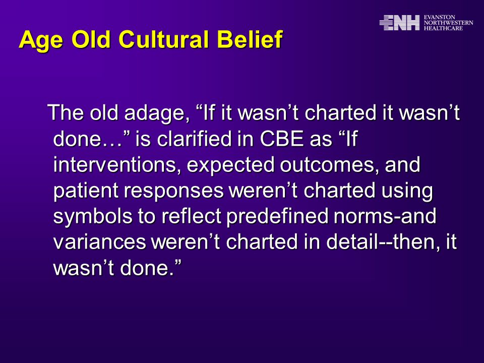 Age Old Cultural Belief The old adage, If it wasn't charted it wasn't done… is clarified in CBE as If interventions, expected outcomes, and patient responses weren't charted using symbols to reflect predefined norms-and variances weren't charted in detail--then, it wasn't done. The old adage, If it wasn't charted it wasn't done… is clarified in CBE as If interventions, expected outcomes, and patient responses weren't charted using symbols to reflect predefined norms-and variances weren't charted in detail--then, it wasn't done.