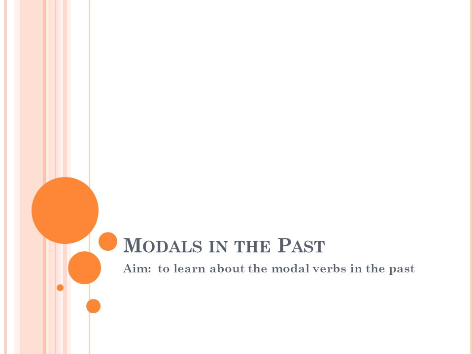 M ODALS IN THE P AST Aim: to learn about the modal verbs in the past