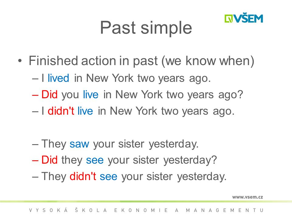 Past simple Finished action in past (we know when) –I lived in New York two years ago.