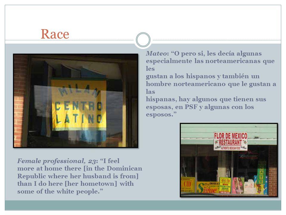 Race Female professional, 23: I feel more at home there [in the Dominican Republic where her husband is from] than I do here [her hometown] with some of the white people. Mateo: O pero si, les decía algunas especialmente las norteamericanas que les gustan a los hispanos y también un hombre norteamericano que le gustan a las hispanas, hay algunos que tienen sus esposas, en PSF y algunas con los esposos.